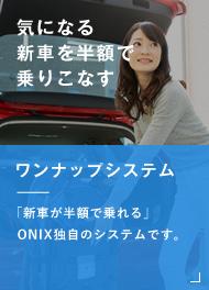 気になる新車を半額で乗りこなす ワンナップシステム 「新車が半額で乗れる」 ONIX独自のシステムです。